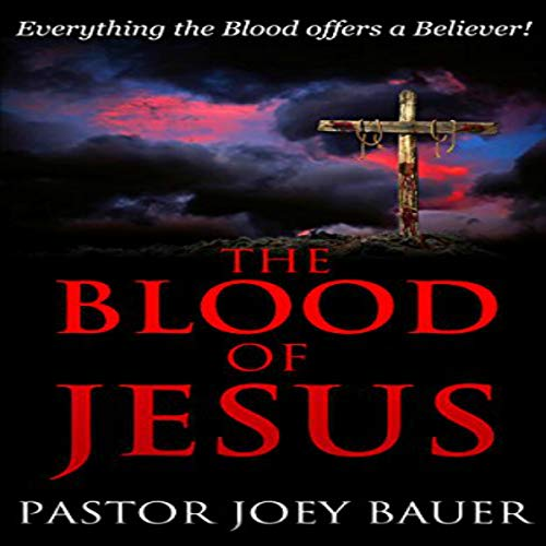 The Blood of Jesus: Everything the Blood of Jesus Offers a Believer audiobook cover art