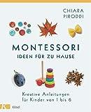 Montessori - Ideen für zu Hause: Kreative Anleitungen für Kinder von 1 bis 6