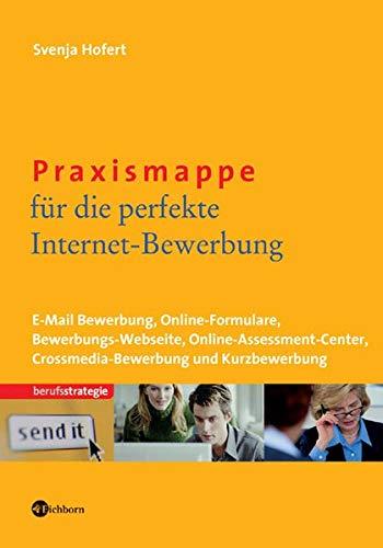 Praxismappe für die perfekte Internet-Bewerbung: E-Mail-Bewerbung - Online-Formulare - Bewerbungs-Webseite - Online-Assessment-Center - Crossmedia-Bewerbung und Kurzbewerbung