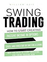 Swing Trading: How to Start Creating Passive Income in Options, Stock, and Forex Day by Day for a Living-Why You Need to start Investing and Swing Trading Now