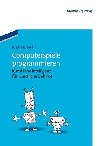 Computerspiele programmieren: Künstliche Intelligenz für künstliche Gehirne: Knstliche Intelligenz fr knstliche Gehirne