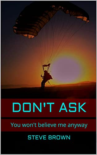 Don't Ask: You won't believe me anyway (English Edition)