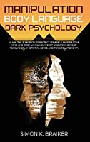 Manipulation Body Language Dark Psychology: Learn the 31 Secrets to Protect Yourself, Master your Mind and Body Language. A Deep Understanding of Persuasion, Emotional Abuse and Toxic Relationships.