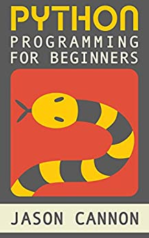 Python Programming for Beginners: An Introduction to the Python Computer Language and Computer Programming (Python, Python 3, Python Tutorial) by [Jason Cannon]