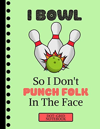I Bowl So I Don't Punch Folk in the Face...(DOT GRID NOTEBOOK): Funny Ten Pin Bowling Quote Novelty Gift: Bowling Dot Grid Notebook for Adults, Men and Women