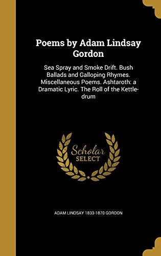POEMS BY ADAM LINDSAY GORDON: Sea Spray and Smoke Drift. Bush Ballads and Galloping Rhymes. Miscellaneous Poems. Ashtaroth: A Dramatic Lyric. the Roll of the Kettle-Drum