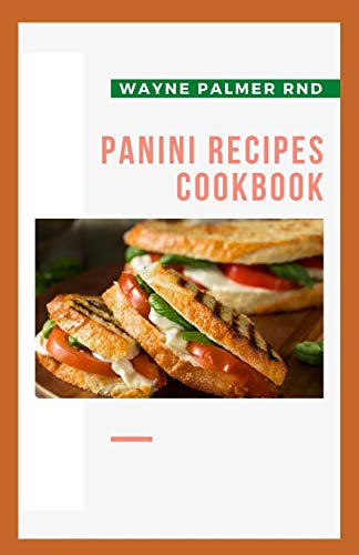 PANINI RECIPES COOKBOOK: The Incredible Panini Cookbook For Your Satisfaction