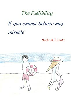 [Daiki A. Suzuki]のThe Fallibility: If you cannot believe any miracle (English Edition)