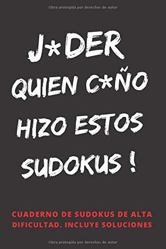 J*DER, QUIEN C*ÑO HIZO ESTOS SUDOKUS!: 100 RETOS DE ALTA DIFICULTAD. INCLUYE SOLUCIONES. REGALO ORIGINAL. JUEGOS DE LÓGICA E INGENIO. EJERCITA TU MENTE. PASATIEMPOS. ADULTOS