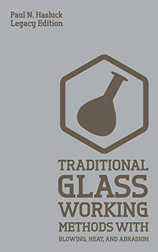 Traditional Glass Working Methods With Blowing, Heat, And Abrasion (Legacy Edition): Classic Approaches for Manufacture And Equipment (Hasluck's Traditional Skills Library, Band 6)