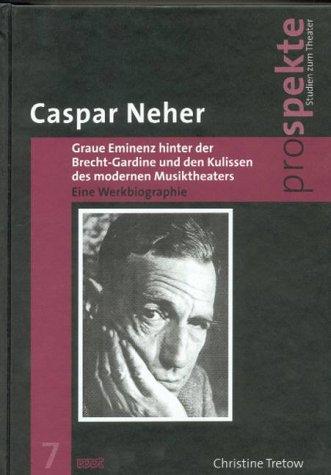 Caspar Neher - Graue Eminenz hinter der Brecht-Gardine und den Kulissen des modernen Musiktheaters: Eine Werkbiographie (Prospekte. Studien zum Theater)