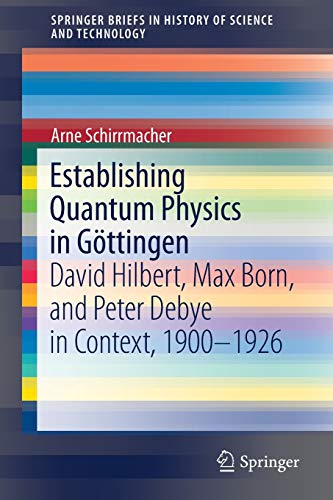 Establishing Quantum Physics in Göttingen: David Hilbert, Max Born, and Peter Debye in Context, 1900-1926 (SpringerBriefs in History of Science and Technology) by Arne Schirrmacher