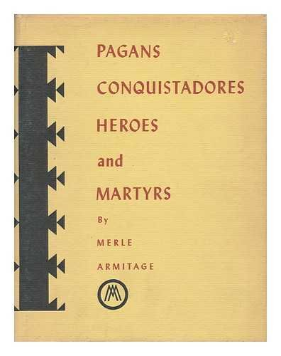 Pagans, Conquistadores, Heroes, and Martyrs : the Spiritual Conquest of America, by Merle Armitage Assisted by Peter Ribera Ortega