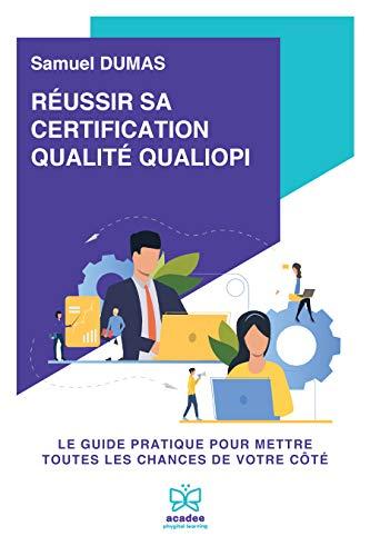 Réussir sa certification qualité QUALIOPI: Le guide pratique pour mettre toutes les chances de votre côté