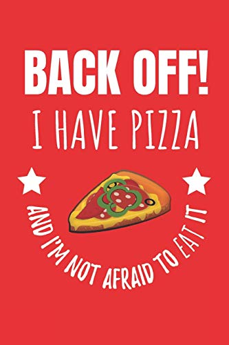 Back Off! I Have Pizza And I'm Not Afraid To Eat It: Notebook Journal For Pizza Lovers.