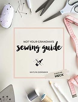 Not Your Grandma's Sewing Guide (Clean as Heck) by [Kaitlyn Dornbier]