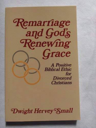 Remarriage and God's Renewing Grace: A Positive Biblical Ethic for Divorced Christians