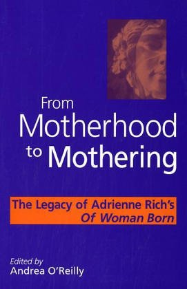 From Motherhood to Mothering: The Legacy of Adrienne Rich\'s of Woman Born