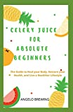 CELERY JUICE FOR ABSOLUTE BEGINNERS: The Guide To Heal Your Body, Restore Your Health, And Live A Healthier Life