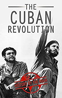 The Cuban Revolution: Cuba's Revolution From Beginning to End - Fidel Castro - Che Guevara - US Intervention in Cuba (Legendary Wars and Revolutions Book 7) by [History by the Hour]