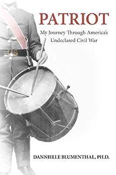 PATRIOT: My Journey Through America's Undeclared Civil War (Patriot My Journey Book 1) by [Dannielle Blumenthal]