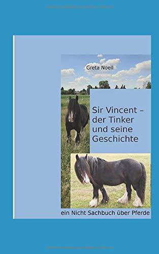 Sir Vincent - der Tinker und seine Geschichte: ein Nicht Sachbuch über Pferde