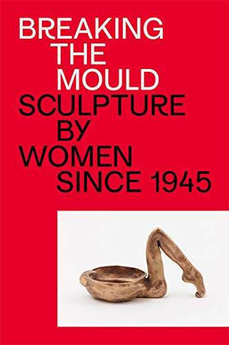 Breaking the Mould: Sculpture by Women Since 1945