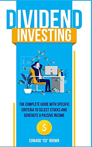 Dividend Investing: The Complete Guide with Specific Criteria to Select Stock and Generate a Passive Income