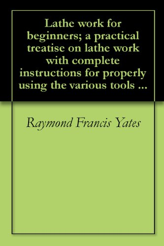 Lathe work for beginners; a practical treatise on lathe work with complete instructions for properly using the various tools ...