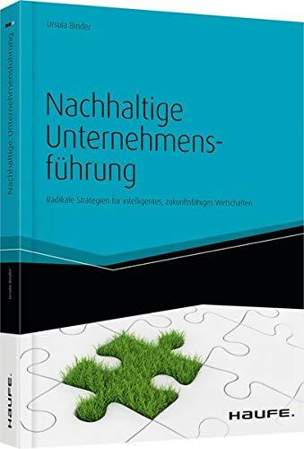 Nachhaltige Unternehmensführung: Radikale Strategien für intelligentes, zukunftsfähiges Wirtschaften (Haufe Fachbuch)