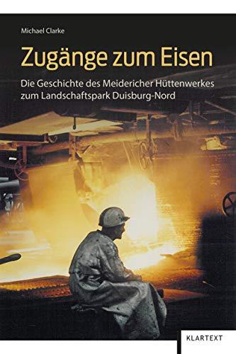 Zugänge zum Eisen: Die Geschichte des Meidericher Hüttenwerkes zum Landschaftspark Duisburg-Nord