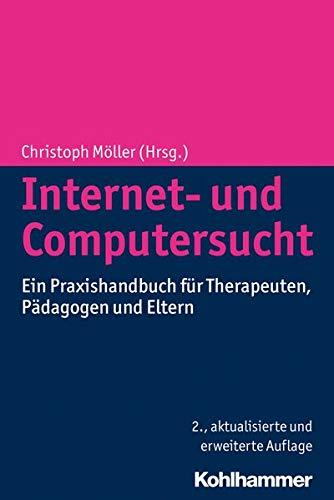 Internet- und Computersucht: Ein Praxishandbuch für Therapeuten, Pädagogen und Eltern