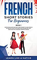 French Short Stories for Beginners Book 1: Over 100 Dialogues and Daily Used Phrases to Learn French in Your Car. Have Fun & Grow Your Vocabulary, with Crazy Effective Language Learning Lessons (French for Adults)