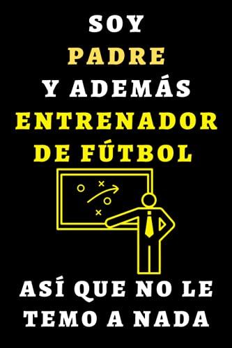Soy Padre Y Además Entrenador De Fútbol Así Que No Le Temo A Nada: Cuaderno De Notas Ideal Para Entrenadores De Fútbol - 120 Páginas