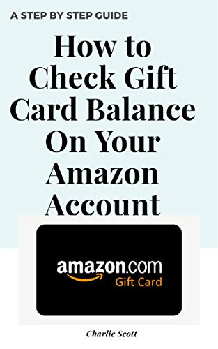 How to Check Gift Card Balance on Your Amazon Account: Multiple Ways to Check Your Gift Card Balance in Less than 30 Seconds. A Step by Step Guide with ... (Quick Guide Book 4) (English Edition)