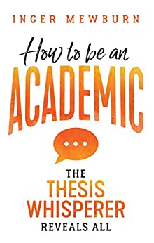 How to be an Academic  : The thesis whisperer reveals all by [Inger  Mewburn]