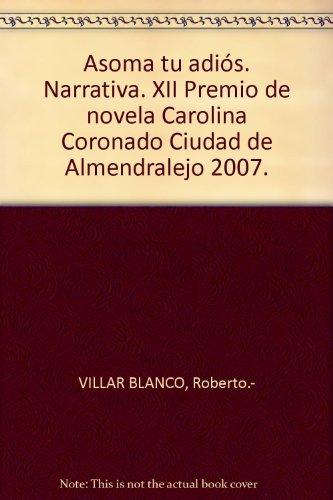 Asoma tu adiós. XII Premio Carolina Coronado Ciudad de Almendralejo 2007. by...
