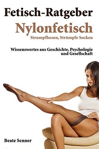 Fetisch Ratgeber - Nylonfetisch: Nylon, Strümpfe, Socken und Strumpfhosen (Fetischratgeber 3)