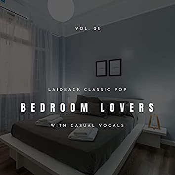 Bedroom Lovers - Laidback Classic Pop With Casual Vocals, Vol. 05