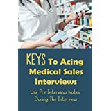 Keys To Acing Medical Sales Interviews: Use Pre-Interview Notes During The Interview: Crucial Medical Sales Interview Questions