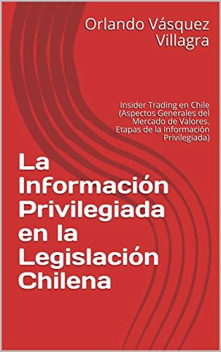 La Información Privilegiada en la Legislación Chilena: Insider Trading en Chile (Aspectos Generales del Mercado de Valores. Etapas de la Información Privilegiada) (Spanish Edition)