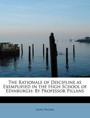 [The Rationale of Discipline as Exemplified in the High School of Edinburgh: By Professor Pillans] (By: James Pillans) [published: May, 2011]