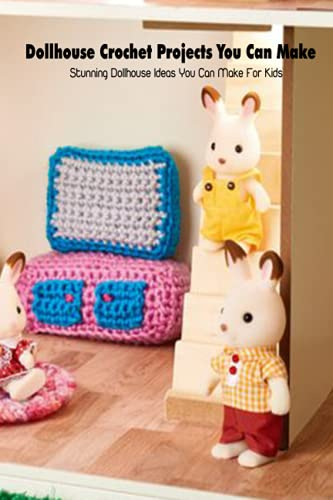 Dollhouse Crochet Projects You Can Make: Stunning Dollhouse Ideas You Can Make For Kids