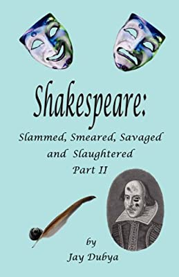 Shakespeare: Slammed, Smeared, Savaged and Slaughtered, Part II