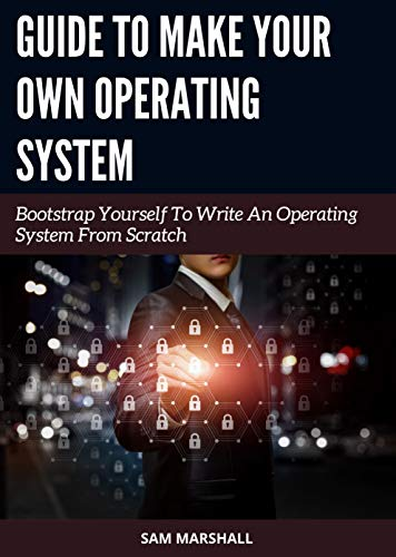 Guide to Make Your Own Operating System: Bootstrap Yourself To Write An Operating System From Scratch (English Edition)