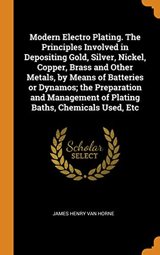 Modern Electro Plating. The Principles Involved in Depositing Gold, Silver, Nickel, Copper, Brass and Other Metals, by Means of Batteries or Dynamos; ... of Plating Baths, Chemicals Used, Etc