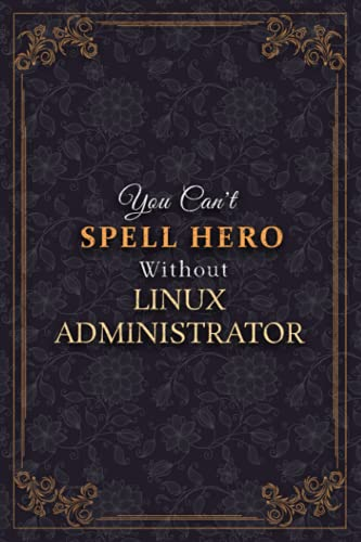 Linux Administrator Notebook Planner - You Can t Spell Hero Without Linux Administrator Job Title Working Cover Journal: 6x9 inch, 120 Pages, Monthly, ... Weekly, Meal, 5.24 x 22.86 cm, A5, To Do List