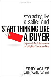 Stop Acting Like a Seller and Start Thinking Like a Buyer: Improve Sales Effectiveness by Helping Customers Buy [Hardcover] [2007] (Author) Jerry Acuff, Wally Wood
