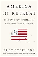 America in Retreat: The New Isolationism and the Coming Global Disorder by Bret Stephens(2014-11-18)