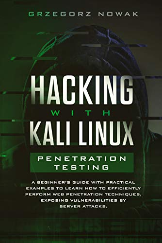 Hacking with Kali Linux: Penetration Testing: A Beginner's Guide with Practical Examples to Learn How to Efficiently Perform Web Penetration Techniques, Exposing Vulnerabilities by Server Attacks